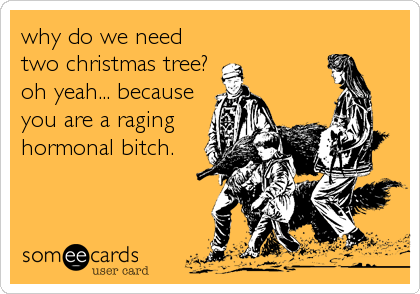 why do we need two christmas tree? oh yeah... because you are a raging hormonal bitch.
