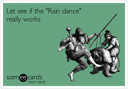 "Let see if the ""Rain dance""  really works"