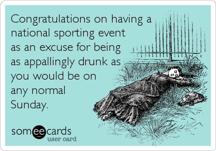 Congratulations on having a national sporting event as an excuse for being as appallingly drunk as you would be on any normal Sunday.