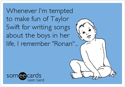 """Whenever I'm tempted to make fun of Taylor Swift for writing songs about the boys in her life, I remember """"Ronan""""..."""