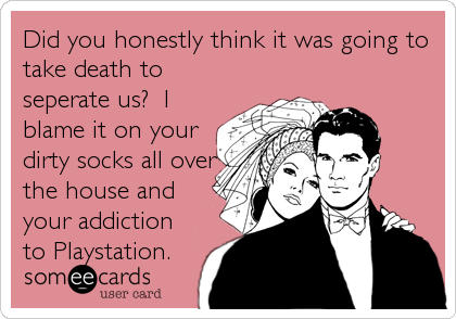 Did you honestly think it was going to take death to seperate us?  I blame it on your dirty socks all over the house and your addiction to Playstation.