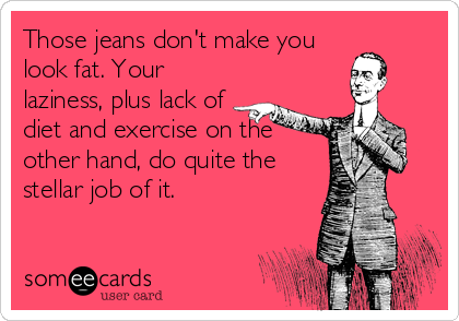Those jeans don't make you look fat. Your laziness, plus lack of diet and exercise on the other hand, do quite the stellar job of it.
