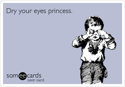 Dry your eyes princess.