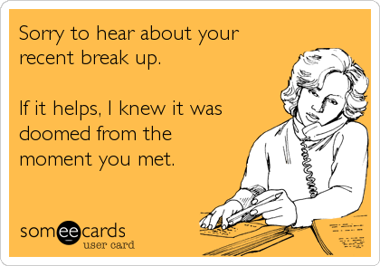 Sorry to hear about your recent break up.   If it helps, I knew it was doomed from the moment you met.