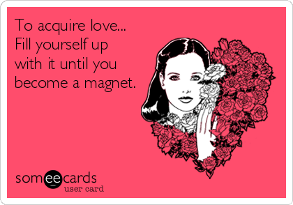 To acquire love...  Fill yourself up with it until you become a magnet.