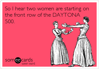So I hear two women are starting on the front row of the DAYTONA   500.