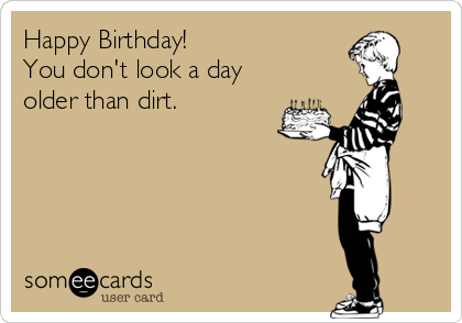 Happy Birthday!  You don't look a day older than dirt.
