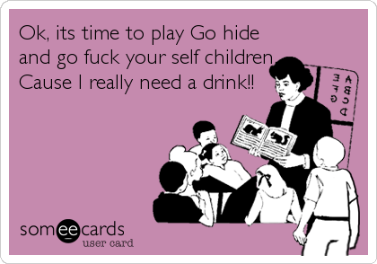 Ok, its time to play Go hide and go fuck your self children. Cause I really need a drink!!