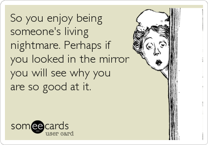So you enjoy being  someone's living  nightmare. Perhaps if  you looked in the mirror you will see why you  are so good at it.