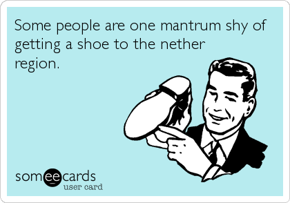 Some people are one mantrum shy of getting a shoe to the nether region.