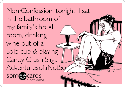 MomConfession: tonight, I sat in the bathroom of my family's hotel room, drinking wine out of a Solo cup & playing Candy Crush Saga. AdventuresofaNotSoPerfectMom