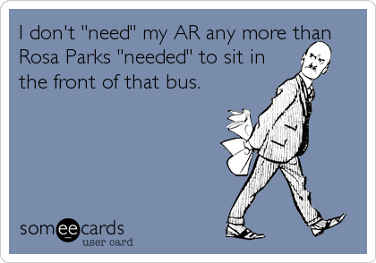 "I don't ""need"" my AR any more than Rosa Parks ""needed"" to sit in the front of that bus."
