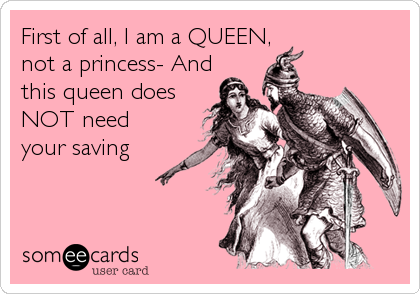 First of all, I am a QUEEN,