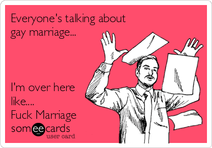 Everyone's talking about gay marriage...    I'm over here like.... Fuck Marriage