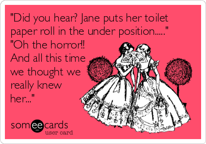 """Did you hear? Jane puts her toilet paper roll in the under position.....""  ""Oh the horror!! And all this time we thought we really knew her..."""