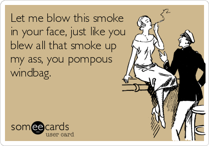 Let me blow this smoke in your face, just like you blew all that smoke up my ass, you pompous windbag.