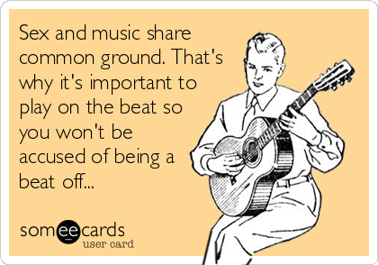 Sex and music share common ground. That's why it's important to play on the beat so you won't be accused of being a beat off...
