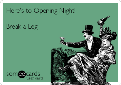 Here's to Opening Night!   Break a Leg!