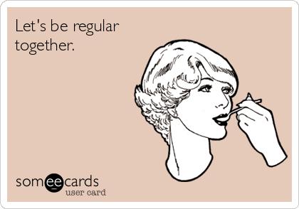 Let's be regular together.
