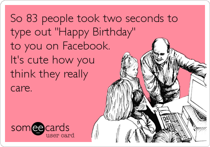 "So 83 people took two seconds to type out ""Happy Birthday"" to you on Facebook. It's cute how you think they really care."