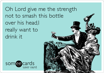 Oh Lord give me the strength not to smash this bottle over his head,I really want to drink it