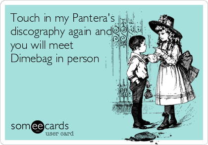Touch in my Pantera's discography again and you will meet  Dimebag in person