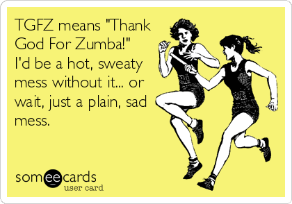 "TGFZ means ""Thank God For Zumba!""  I'd be a hot, sweaty mess without it... or wait, just a plain, sad mess."