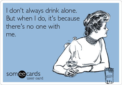 I don't always drink alone. But when I do, it's because there's no one with me.