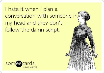 I hate it when I plan a conversation with someone in my head and they don't follow the damn script.