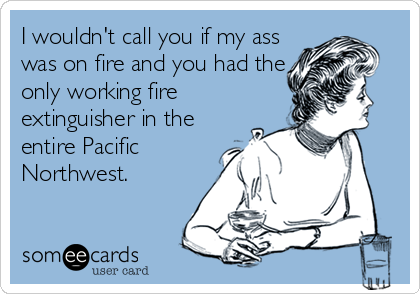 I wouldn't call you if my ass was on fire and you had the only working fire extinguisher in the entire Pacific Northwest.