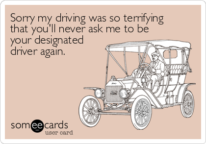 Sorry my driving was so terrifying