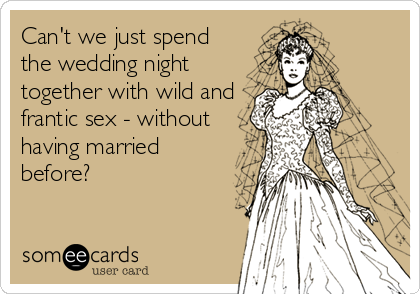 Can't we just spend the wedding night together with wild and frantic sex - without having married before?