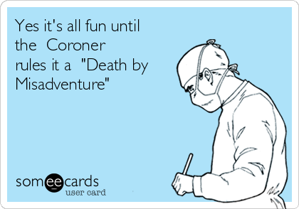 "Yes it's all fun until  the  Coroner  rules it a  ""Death by Misadventure"""