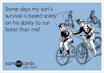 Some days my son's  survival is based solely on his ability to run faster than me!