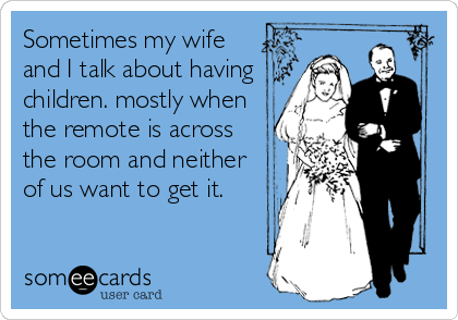 Sometimes my wife and I talk about having children. mostly when the remote is across the room and neither of us want to get it.