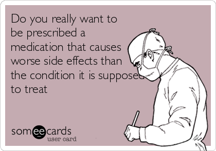 Do you really want to be prescribed a medication that causes worse side effects than the condition it is supposed to treat