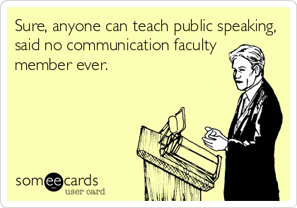 Sure, anyone can teach public speaking, said no communication faculty  member ever.