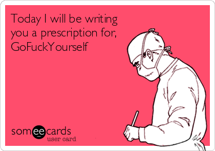Today I will be writing you a prescription for,   GoFuckYourself