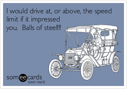I would drive at, or above, the speed limit if it impressed you.  Balls of steel!!!