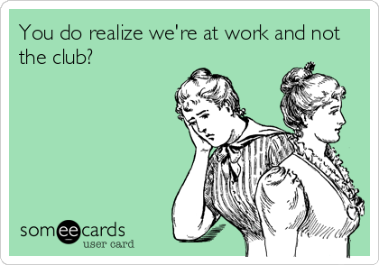 You do realize we're at work and not the club?