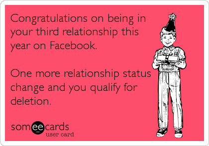 Congratulations on being in your third relationship this year on Facebook.  One more relationship status change and you qualify for deletion.