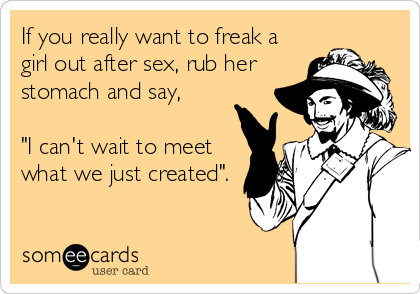 "If you really want to freak a girl out after sex, rub her stomach and say,   ""I can't wait to meet what we just created""."