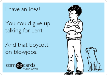 I have an idea!   You could give up talking for Lent.   And that boycott on blowjobs.  .
