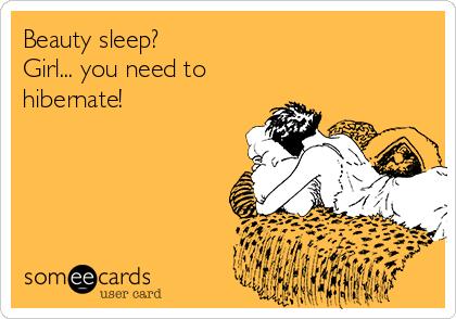 Beauty sleep? Girl... you need to hibernate!