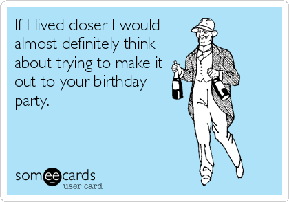 If I lived closer I would almost definitely think about trying to make it out to your birthday party.