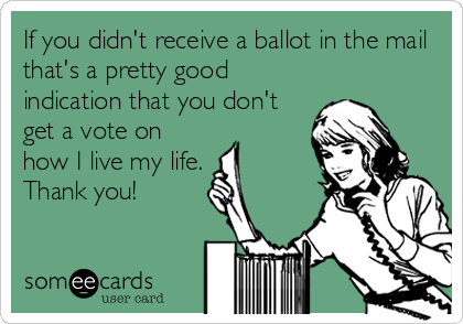 If you didn't receive a ballot in the mail that's a pretty good indication that you don't get a vote on how I live my life. Thank you!