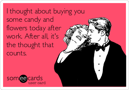 I thought about buying you some candy and flowers today after work. After all, it's the thought that counts.