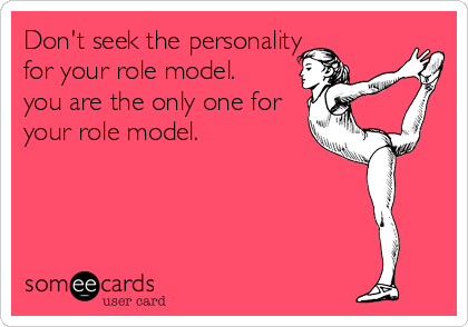 Don't seek the personality for your role model. you are the only one for  your role model.
