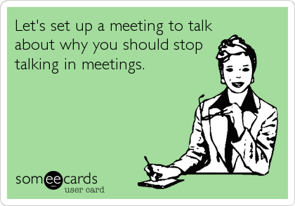 Let's set up a meeting to talk  about why you should stop talking in meetings.