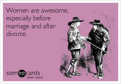 Women are awesome, especially before marriage and after divorce.